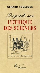 Gérard Toulouse - Regards sur l'éthique des sciences.