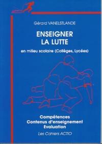 Gérard Vanelstlande - Enseigner la lutte en milieu scolaire (collèges, lycées) - Compétences, contenus d'enseignement, évaluation.