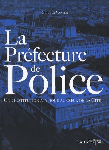 Gérard Vanier - La Préfecture de Police - Une institution atypique au coeur de la Cité.