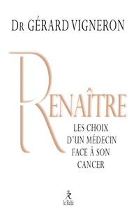 Gérard Vigneron - Renaître - Les choix d'un médecin face à son cancer.