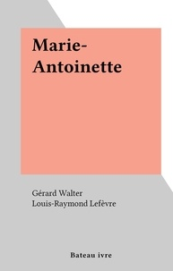 Gérard Walter et Louis-Raymond Lefèvre - Marie-Antoinette.