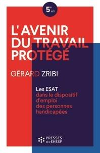 Gérard Zribi - L'avenir du travail protégé - Les ESATS dans le dispositif d'emploi des personnes handicapées.