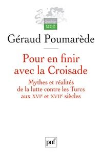 Géraud Poumarède - Pour en finir avec la Croisade - Mythes et réalités de la lutte contre les Turcs aux XVIe et XVIIe siècles.