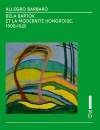 Gergely Barki et Claire Bernardi - Allegro Barbaro, Bela Bartok et la modernité hongroise 1905-1920.