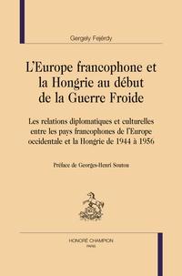 Gergely Fejérdy - L'Europe francophone et la Hongrie au début de la Guerre Froide - Les relations diplomatiques et culturelles entre les pays francophones de l'Europe occidentale et la Hongrie de 1944 à 1956.