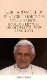 Elargir l'horizon de la raison- Pour une lecture de Joseph Ratzinger - Benoît XVI - Gerhard Müller |
