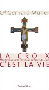 Gerhard Müller - La Croix, c'est la Vie - Méditations sur la Passion et la Pâque de Jésus.