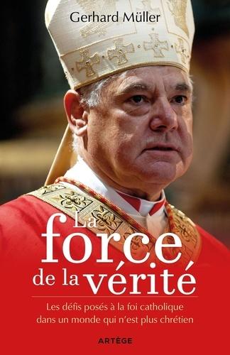 Gerhard Müller - La force de la vérité - Les défis posés à la foi catholique dans un monde qui n'est plus chrétien.