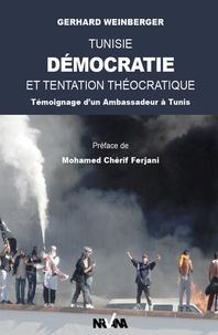 Gerhard Weinberger - Tunisie, Démocratie et tentation théocratique - Témoignage d'un Ambassadeur à Tunis.
