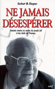 Gerhart-M Riegner - Ne jamais désespérer - Soixante années au service du peuple juif et des droits de l'homme.