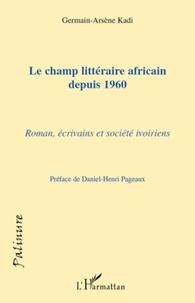 Germain-Arsène Kadi - Le champ littéraire africain depuis 1960 - Roman, écrivains et société ivoiriens.