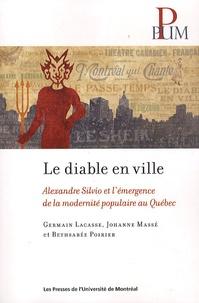 Germain Lacasse et Johanne Massé - Le diable en ville - Alexandre Silvio et l'émergence de la modernité populaire au Québec.