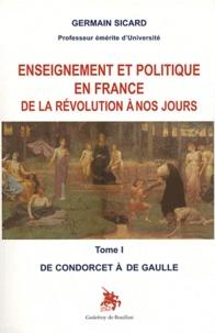 Germain Sicard - Enseignement et politique en France de la Révolution à nos jours - Tome 1, De Condorcet à de Gaulle.