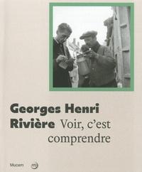 Germain Viatte et Marie-Charlotte Calafat - Georges Henri Rivière - Voir c'est comprendre.