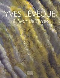 Germain Viatte - Yves Lévêque : A fleur de terre - 1962-2007, quarante ans de peinture.