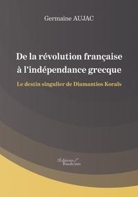 Germaine Aujac - De la révolution française à l'indépendance grecque - Le destin singulier de Diamantios Koraïs.