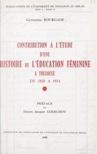 Germaine Bourgade et Françoise Badiou - Contribution à l'étude d'une histoire de l'éducation féminine à Toulouse, de 1830 à 1914.