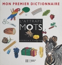Germaine Finifter et Elisabeth Bogaert - L'attrape mots : mon premier dictionnaire.