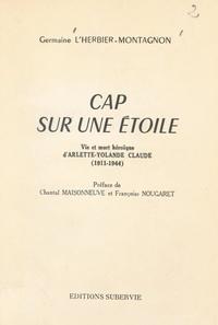 Germaine L'Herbier-Montagnon et Chantal Moisonneuve - Cap sur une étoile - Vie et mort héroïque d'Arlette-Yolande Claude (1911-1944).