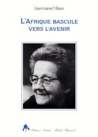 Germaine Tillion - L'Afrique bascule vers l'avenir.
