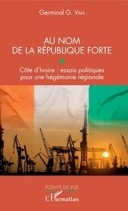 Téléchargement de livres électroniques gratuits pour téléphone portable Au nom de la république forte  - Côte d'Ivoire : essais politiques pour une hégémonie régionale