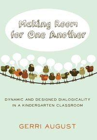 Gerri August - Making Room for One Another - Dynamic and Designed Dialogicality in a Kindergarten Classroom.