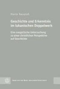 Geschichte und Erkenntnis im lukanischen Doppelwerk - Eine exegetische Untersuchung zu einer christlichen Perspektive auf Geschichte.