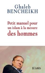 Ghaleb Bencheikh - Petit manuel pour un Islam à la mesure des hommes.