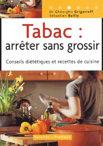 Ghéorghiï Grigorieff et Sébastien Bailly - Tabac : arrêter sans grossir - Conseils diététiques et recettes de cuisine.