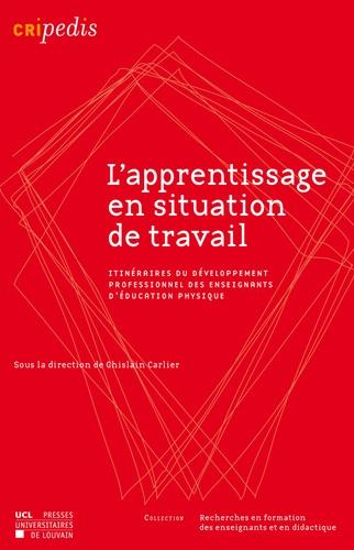 Ghislain Carlier - L'apprentissage en situation de travail - Itinéraires du développement professionnel des enseignants d'éducation physique.