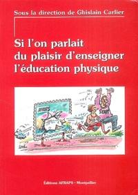 Ghislain Carlier et Chantal Amade-Escot - Si l'on parlait du plaisir d'enseigner l'éducation physique.