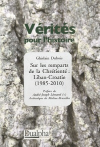 Ghislain Dubois - Sur les remparts de la Chrétienté : Liban-Croatie (1985-2010).