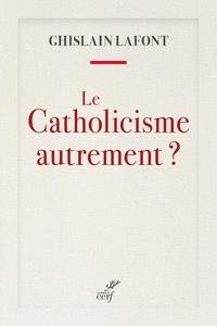 Ghislain Lafont - Le catholicisme autrement ?.
