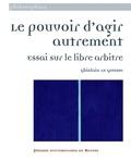 Ghislain Le Gousse - Le pouvoir d'agir autrement - Essai sur le libre arbitre.