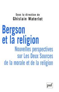 Ghislain Waterlot - Bergson et la religion - Nouvelles perspectives sur Les Deux Sources de la morale et de la religion.