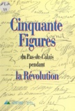 Ghislaine Bouchet et Pascale Bréemersch - Cinquante figures du Pas-de-Calais pendant la Révolution.