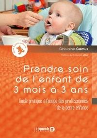 Ghislaine Camus - Prendre soin de l'enfant de 3 mois à 3 ans - Guide pratique à l'usage des professionnels de la petite enfance.