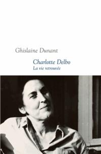 Ghislaine Dunant - Charlotte Delbo - La vie retrouvée.