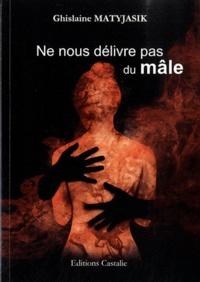 Ghislaine Matyjasik - Ne vous délivre pas du mâle.