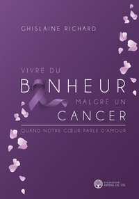 Ghislaine Richard - Vivre du bonheur malgré un cancer.
