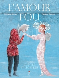 Ghislaine Roman et Frédéric Clément - L'amour fou - Contes et légendes.
