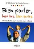 Ghislaine Wettstein-Badour - Bien parler, bien lire, bien écrire - Donnez toutes leurs chances à vos enfants.