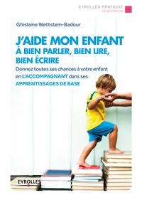 Ghislaine Wettstein-Badour - J'aide mon enfant à bien parler, bien lire, bien écrire.
