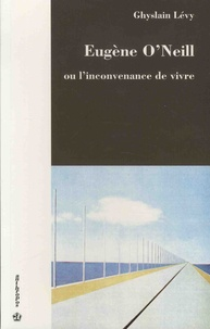Ghyslain Lévy - Eugène O'Neill ou l'inconvenance de vivre.