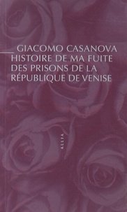 Giacomo Casanova - Histoire de ma fuite des prisons de la République de Venise qu'on appelle les Plombs.