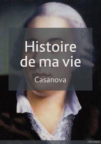 Giacomo Casanova - Histoire de ma vie - Version complète.