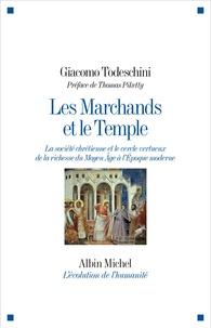Giacomo Todeschini - Les marchands et le temple - La société chrétienne et le cercle vertueux de la richesse du Moyen Age à l'Epoque moderne.