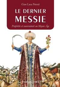 Gian Luca Potestà - Le dernier messie - Prophétie et souveraineté au Moyen Age.