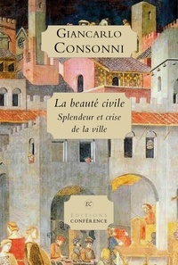 Giancarlo Consonni - La Beauté civile - Splendeur et crise de la ville.