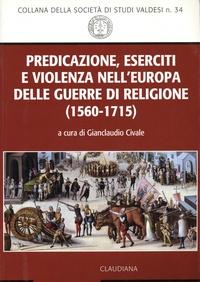 Gianclaudio Civale - Predicazione, eserciti e violenza nell'Europa delle guerre di religione (1560-1715).